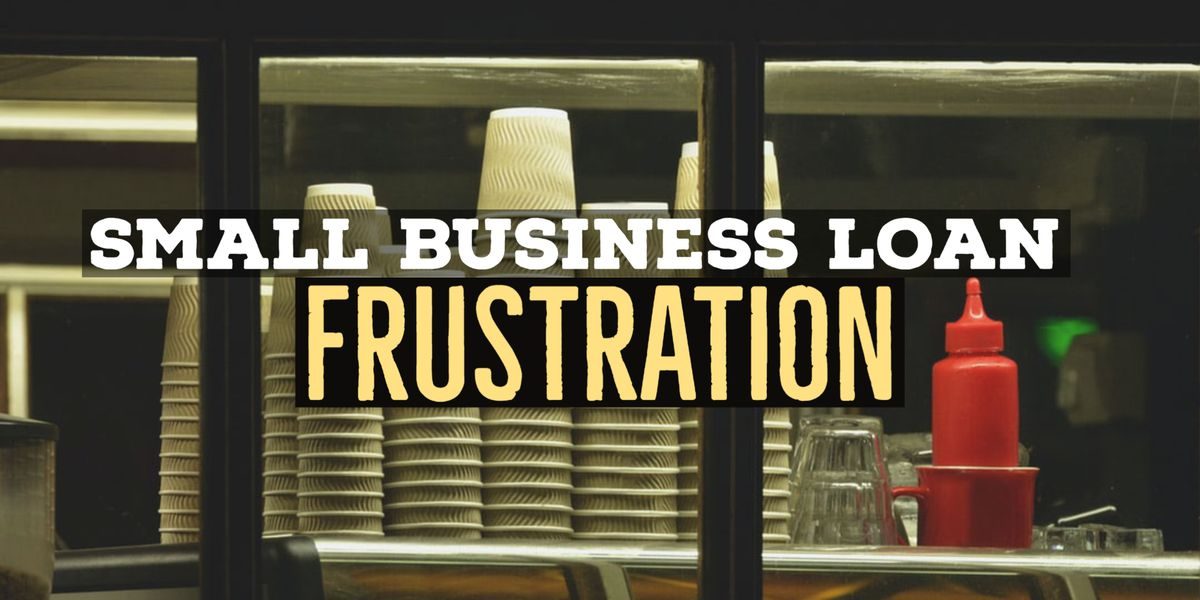 Small Business Loan Frustrations